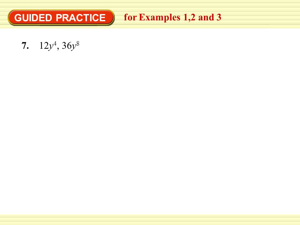 GUIDED PRACTICE for Examples 1,2 and 3 7. 12y4, 36y8