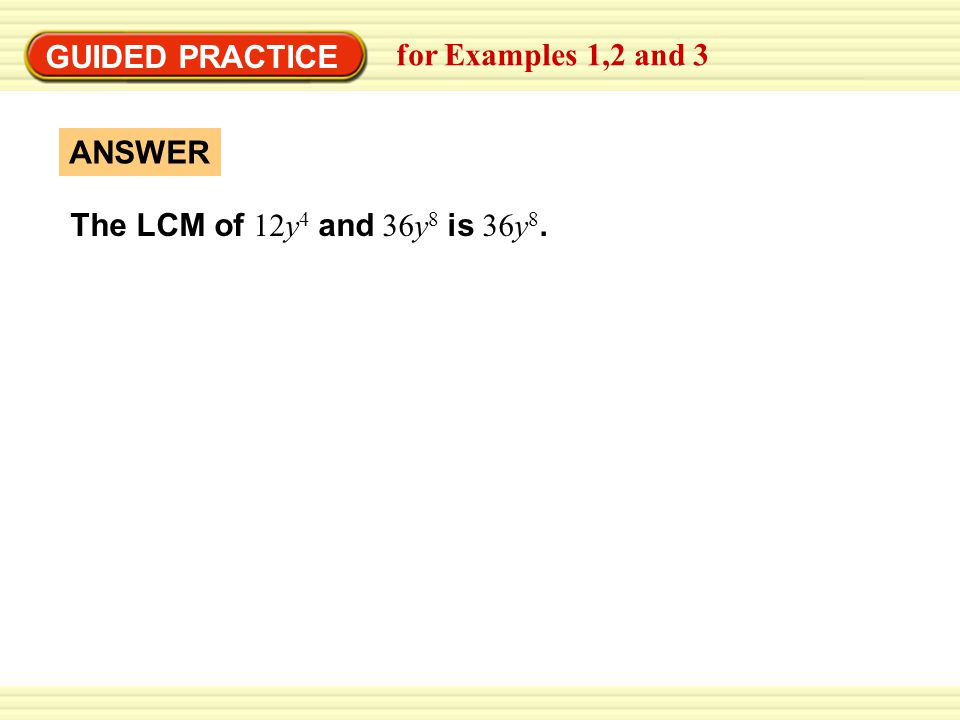 GUIDED PRACTICE for Examples 1,2 and 3 The LCM of 12y4 and 36y8 is 36y8. ANSWER