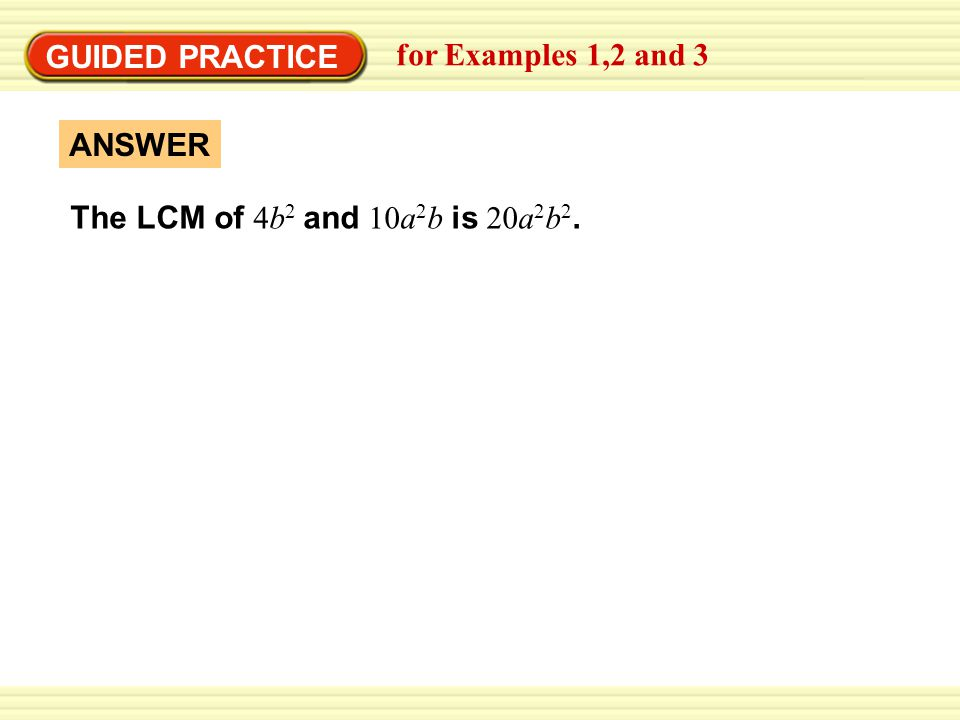 GUIDED PRACTICE for Examples 1,2 and 3 The LCM of 4b2 and 10a2b is 20a2b2. ANSWER