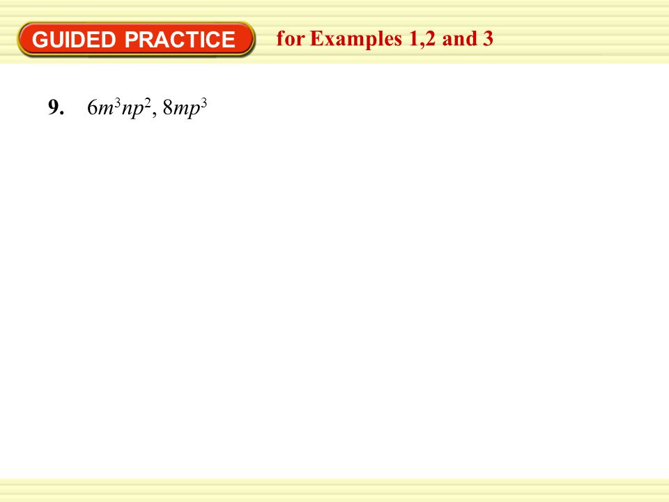 GUIDED PRACTICE for Examples 1,2 and 3 9. 6m3np2, 8mp3