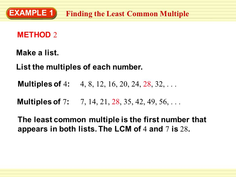 EXAMPLE 1 Finding the Least Common Multiple. METHOD 2. Make a list. List the multiples of each number.