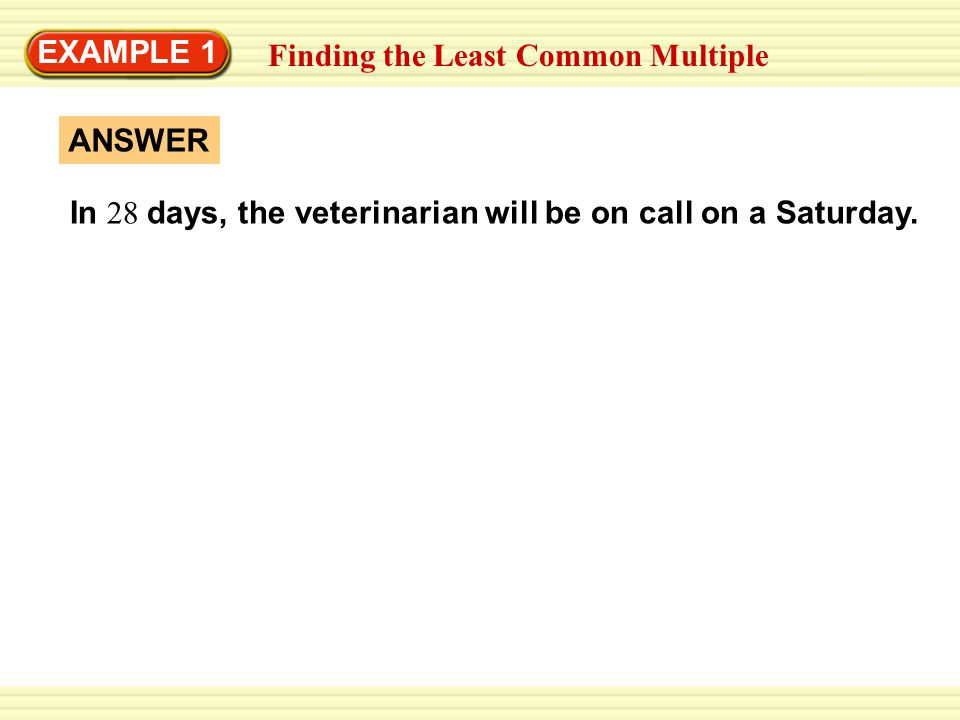EXAMPLE 1 Finding the Least Common Multiple. In 28 days, the veterinarian will be on call on a Saturday.
