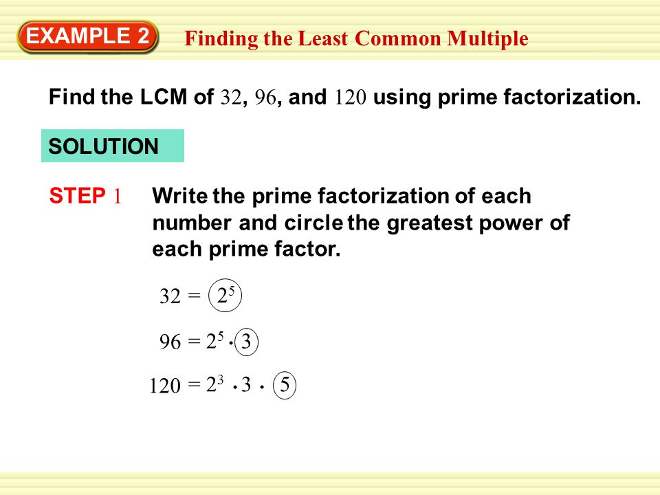 EXAMPLE 2 Finding the Least Common Multiple. Find the LCM of 32, 96, and 120 using prime factorization.
