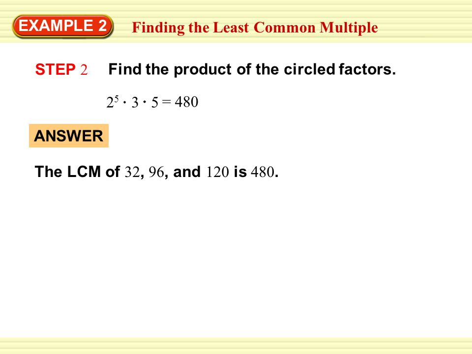 EXAMPLE 2 Finding the Least Common Multiple. STEP 2. Find the product of the circled factors. 25 3 5.