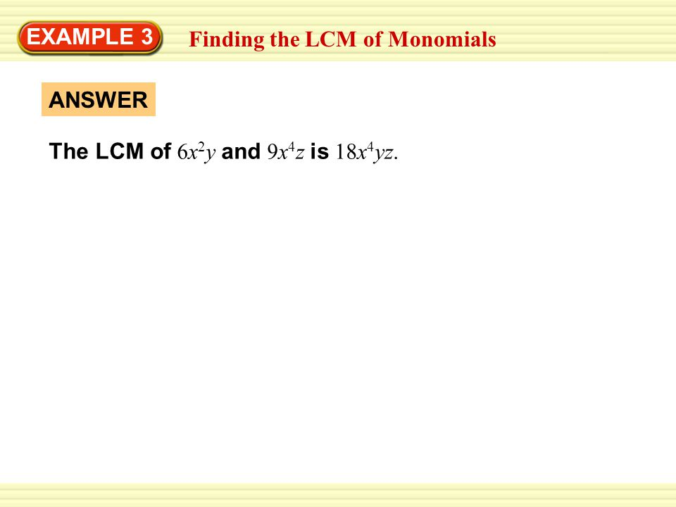 EXAMPLE 3 Finding the LCM of Monomials The LCM of 6x2y and 9x4z is 18x4yz. ANSWER