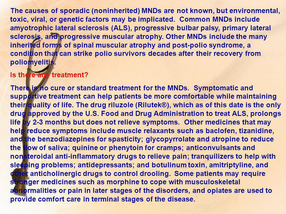 The causes of sporadic (noninherited) MNDs are not known, but environmental, toxic, viral, or genetic factors may be implicated. Common MNDs include amyotrophic lateral sclerosis (ALS), progressive bulbar palsy, primary lateral sclerosis, and progressive muscular atrophy. Other MNDs include the many inherited forms of spinal muscular atrophy and post-polio syndrome, a condition that can strike polio survivors decades after their recovery from poliomyelitis.