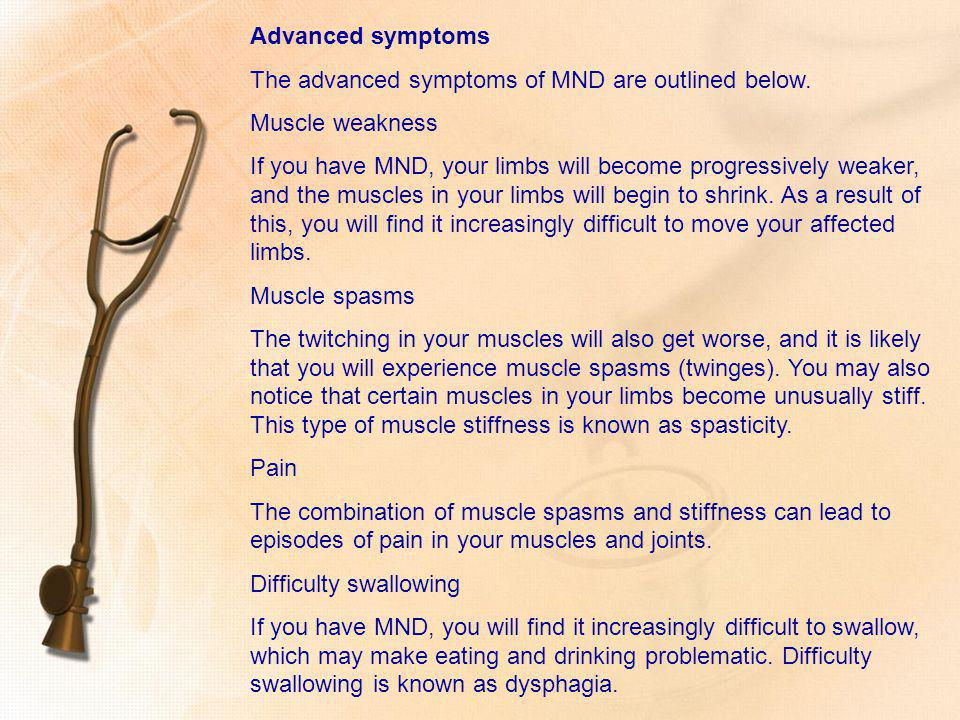 Advanced symptoms The advanced symptoms of MND are outlined below. Muscle weakness.