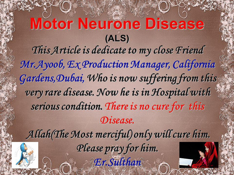 Motor Neurone Disease (ALS) This Article is dedicate to my close Friend Mr.Ayoob, Ex Production Manager, California Gardens,Dubai, Who is now suffering from this very rare disease.