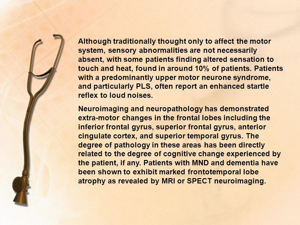 Although traditionally thought only to affect the motor system, sensory abnormalities are not necessarily absent, with some patients finding altered sensation to touch and heat, found in around 10% of patients. Patients with a predominantly upper motor neurone syndrome, and particularly PLS, often report an enhanced startle reflex to loud noises.