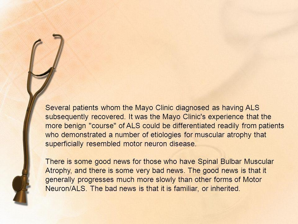 Several patients whom the Mayo Clinic diagnosed as having ALS subsequently recovered. It was the Mayo Clinic s experience that the more benign course of ALS could be differentiated readily from patients who demonstrated a number of etiologies for muscular atrophy that superficially resembled motor neuron disease.