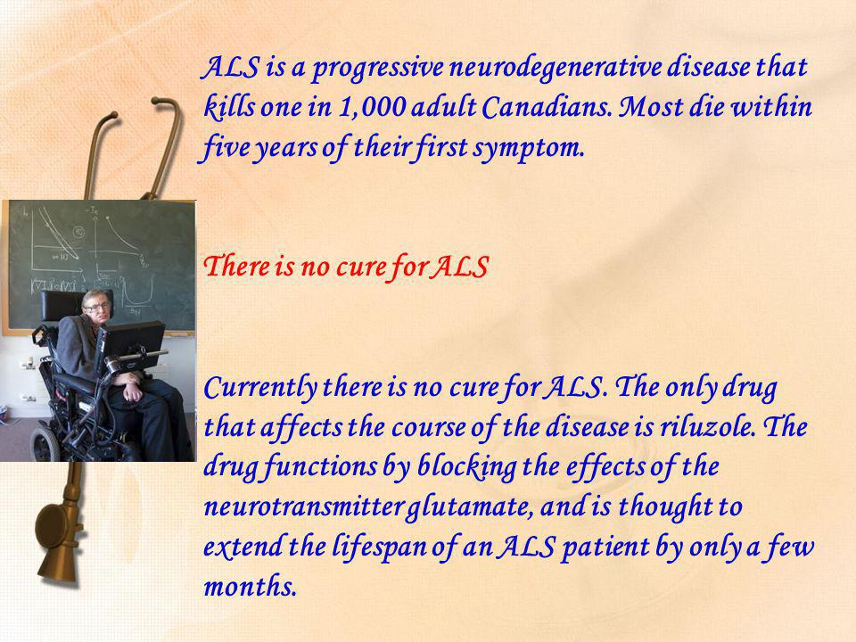 ALS is a progressive neurodegenerative disease that kills one in 1,000 adult Canadians. Most die within five years of their first symptom.