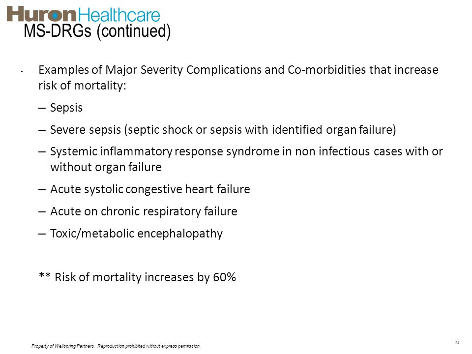 MS-DRGs (continued) Examples of Major Severity Complications and Co-morbidities that increase risk of mortality: