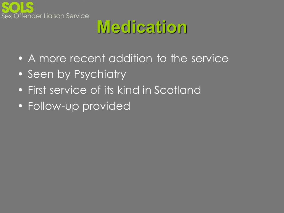 Medication A more recent addition to the service Seen by Psychiatry