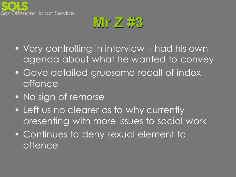 Mr Z #3 Very controlling in interview – had his own agenda about what he wanted to convey. Gave detailed gruesome recall of index offence.