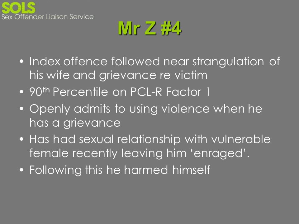 Mr Z #4 Index offence followed near strangulation of his wife and grievance re victim. 90th Percentile on PCL-R Factor 1.