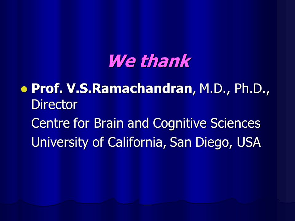 We thank Prof. V.S.Ramachandran, M.D., Ph.D., Director