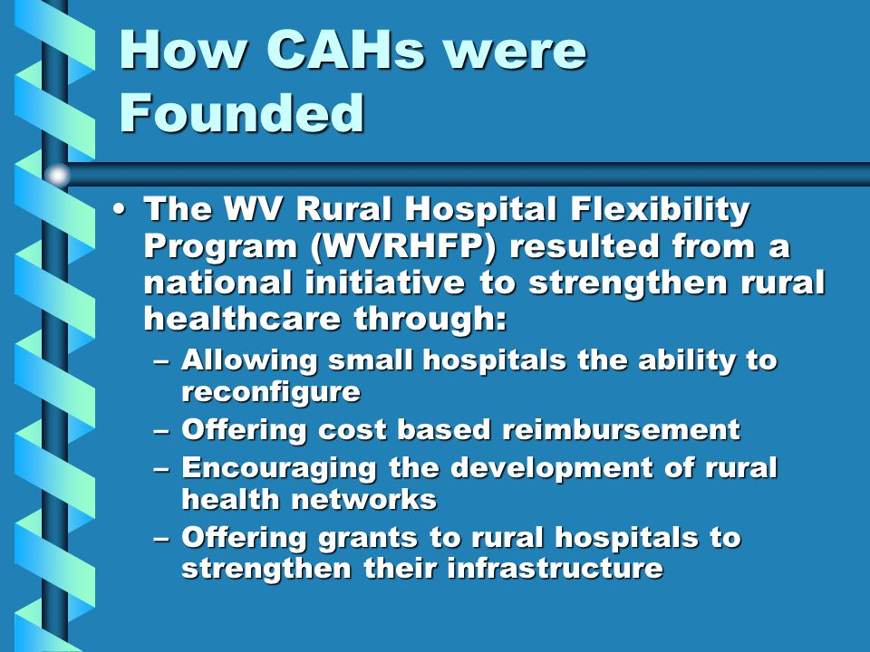 How CAHs were Founded The WV Rural Hospital Flexibility Program (WVRHFP) resulted from a national initiative to strengthen rural healthcare through:
