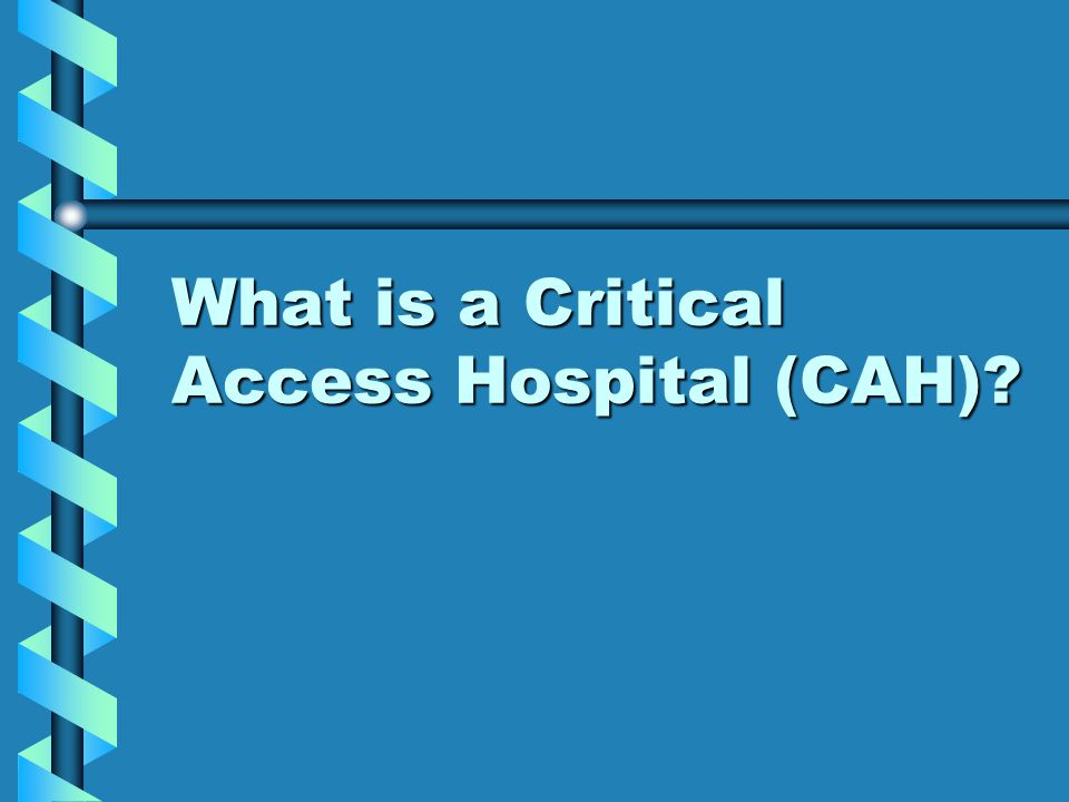 What is a Critical Access Hospital (CAH)