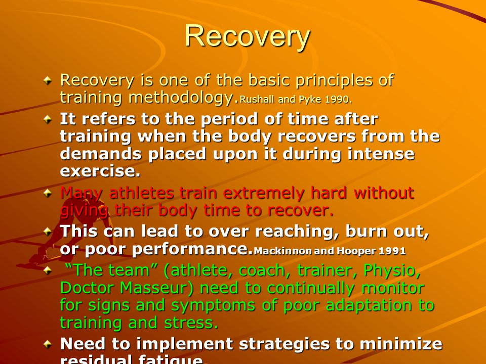 Recovery Recovery is one of the basic principles of training methodology.Rushall and Pyke 1990.