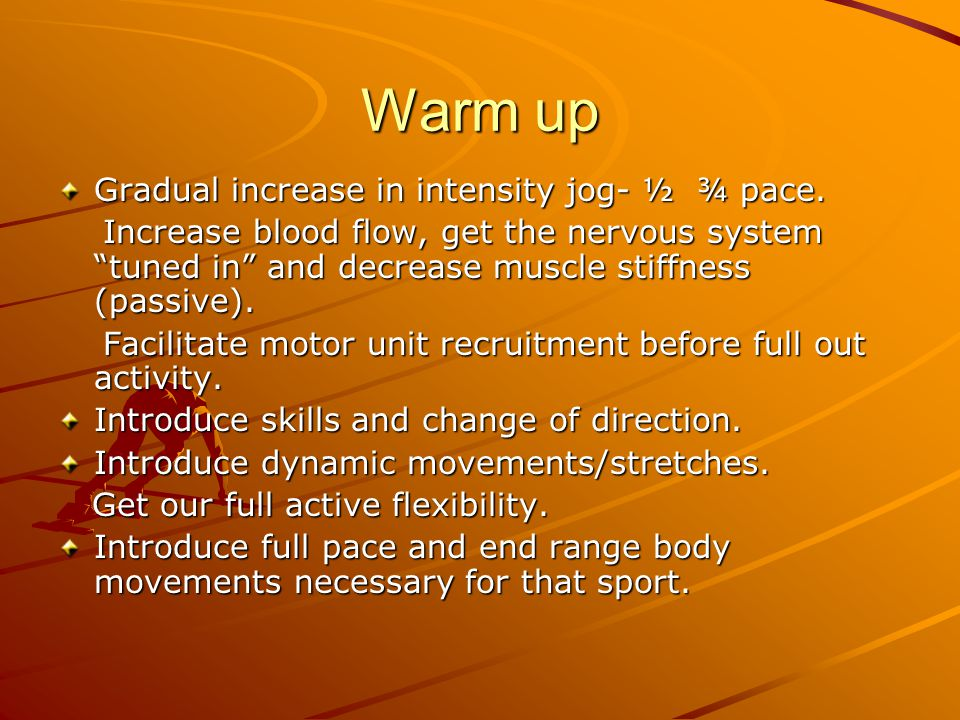 Warm up Gradual increase in intensity jog- ½ ¾ pace.