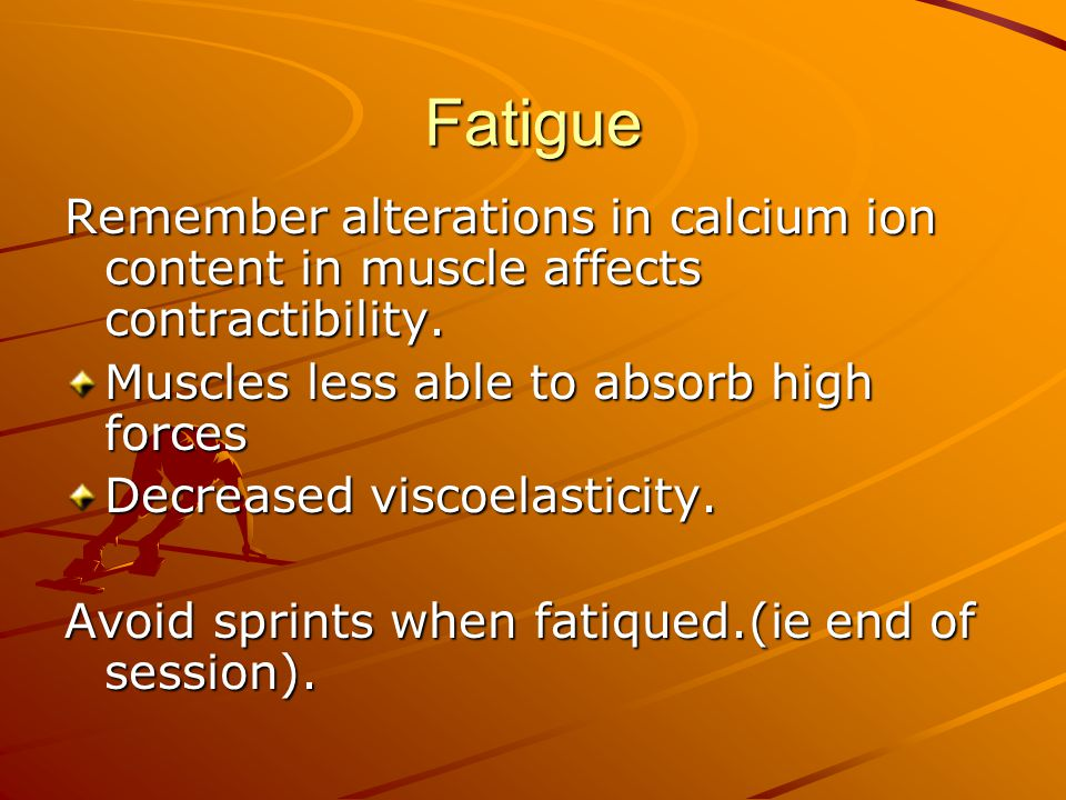 Fatigue Remember alterations in calcium ion content in muscle affects contractibility. Muscles less able to absorb high forces.