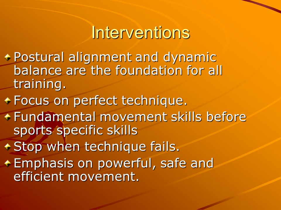 Interventions Postural alignment and dynamic balance are the foundation for all training. Focus on perfect technique.