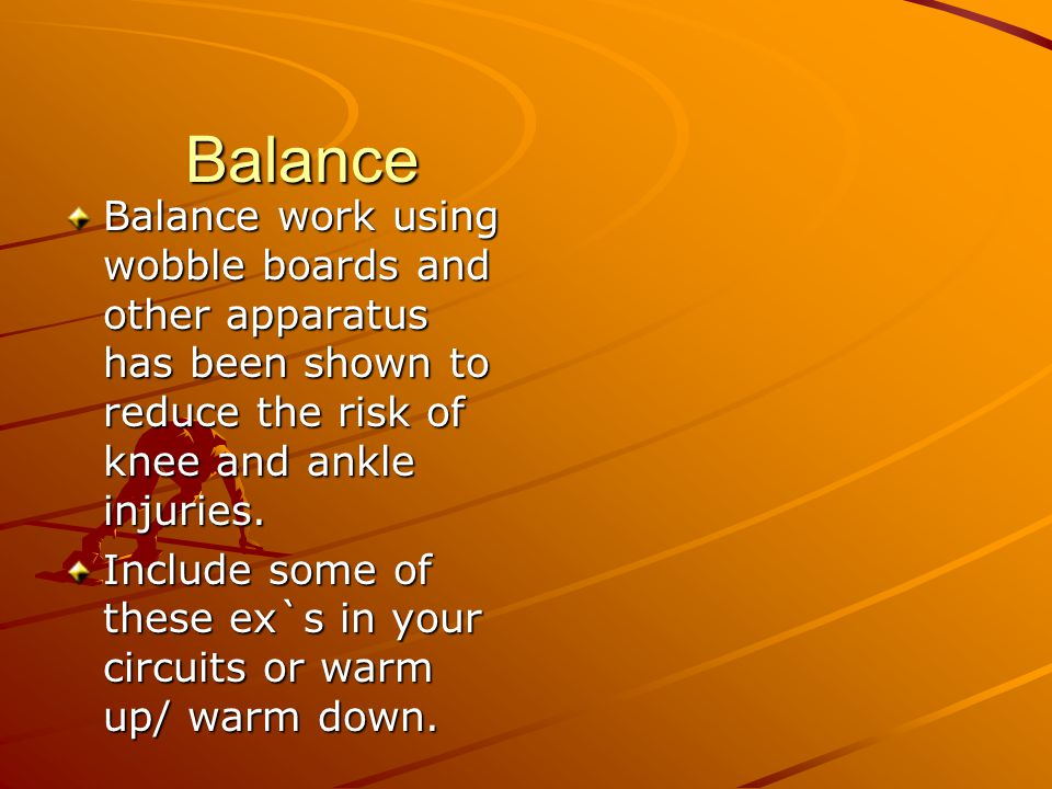 Balance Balance work using wobble boards and other apparatus has been shown to reduce the risk of knee and ankle injuries.
