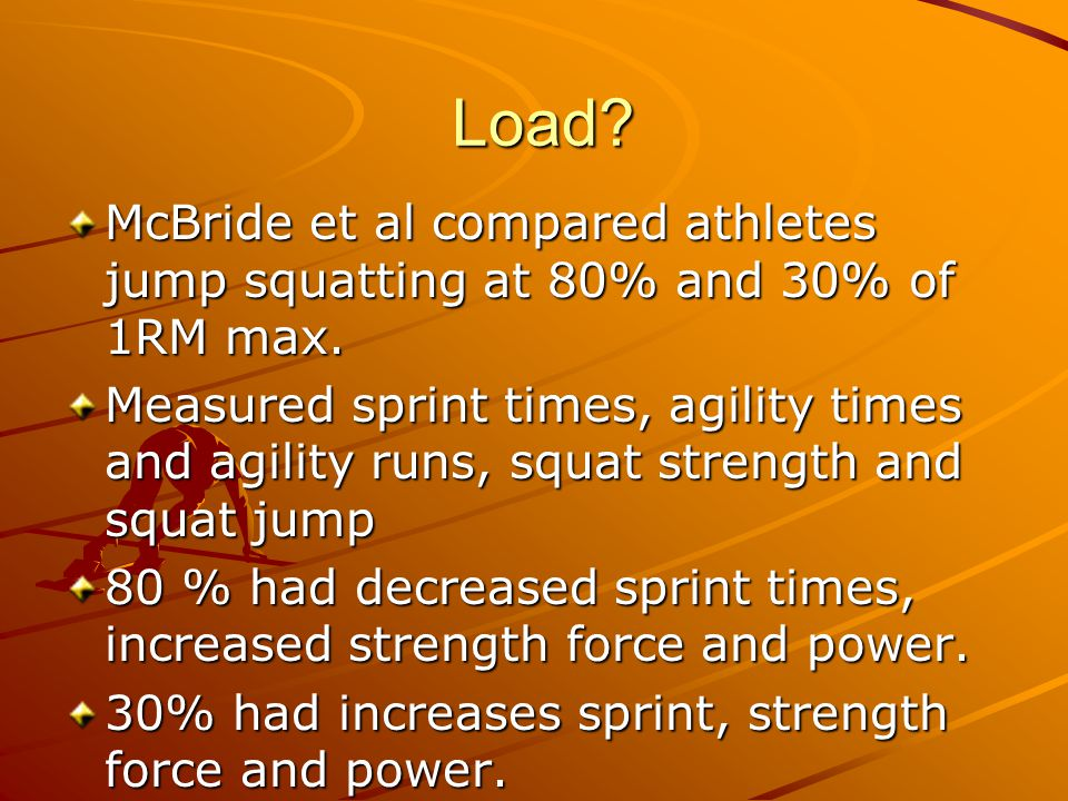 Load McBride et al compared athletes jump squatting at 80% and 30% of 1RM max.