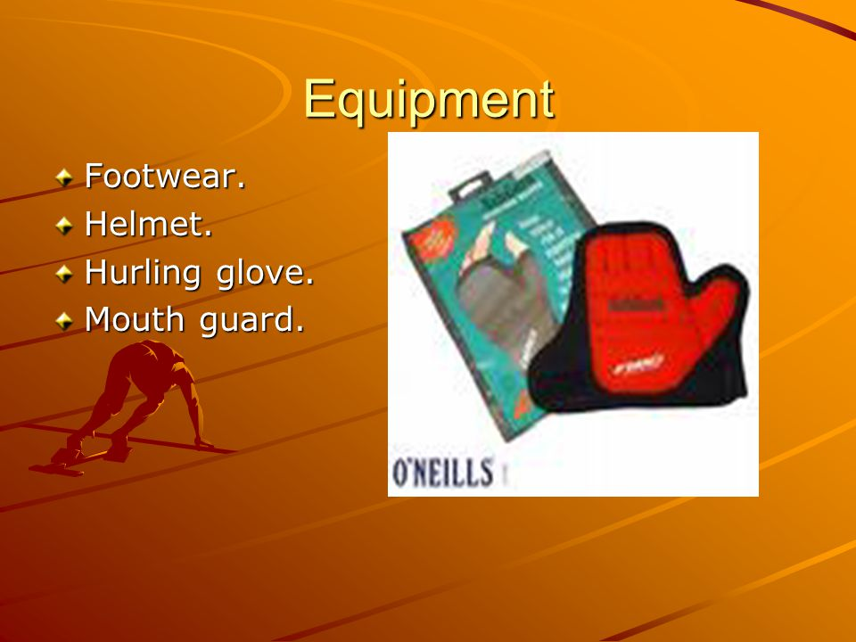 Equipment Footwear. Helmet. Hurling glove. Mouth guard.