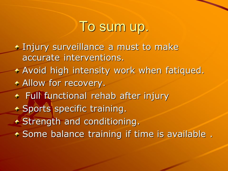 To sum up. Injury surveillance a must to make accurate interventions.