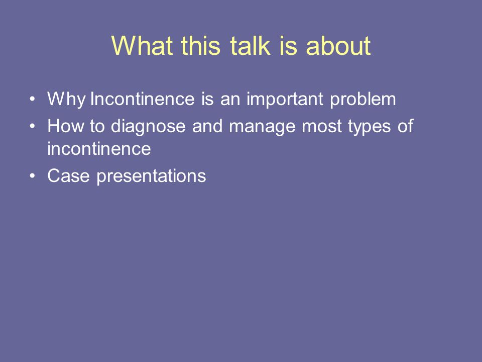 What this talk is about Why Incontinence is an important problem