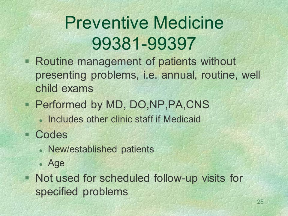 Preventive Medicine 99381-99397 Routine management of patients without presenting problems, i.e. annual, routine, well child exams.