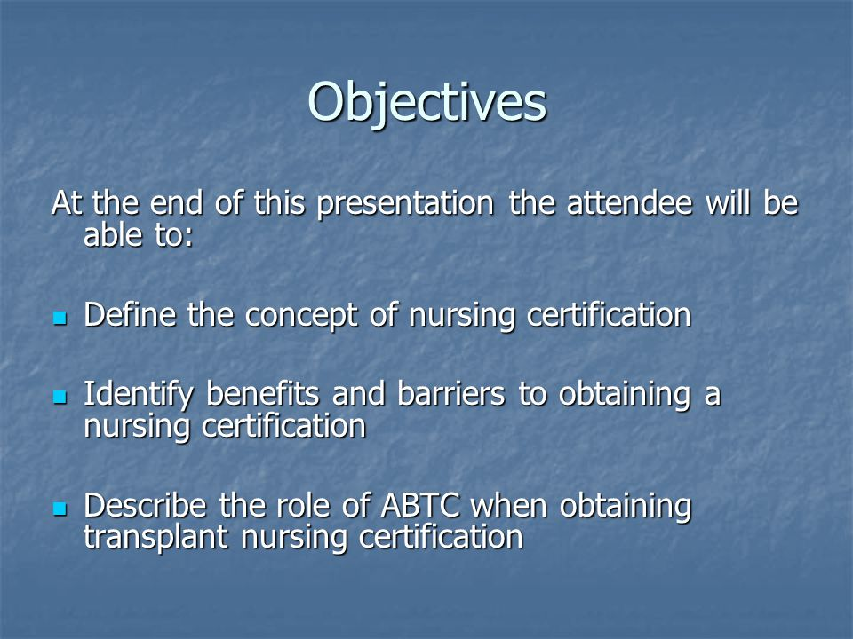 Objectives At the end of this presentation the attendee will be able to: Define the concept of nursing certification.