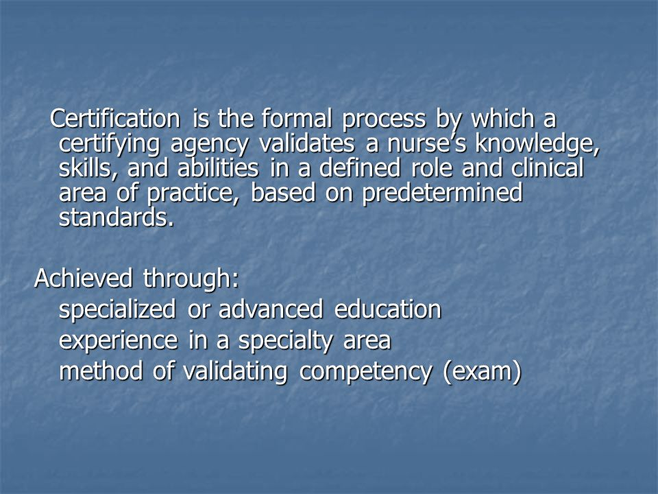Certification is the formal process by which a certifying agency validates a nurse's knowledge, skills, and abilities in a defined role and clinical area of practice, based on predetermined standards.