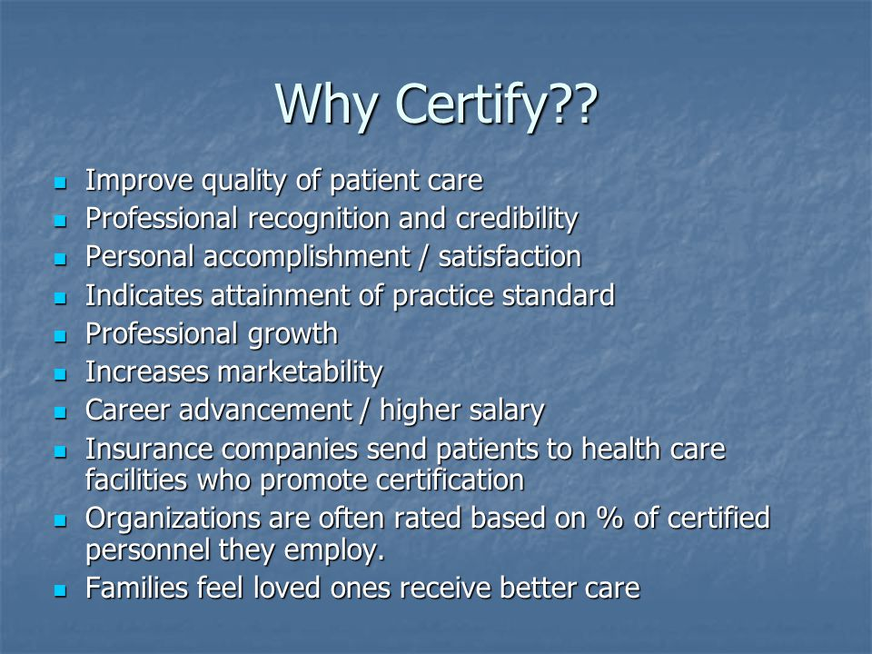 Why Certify Improve quality of patient care