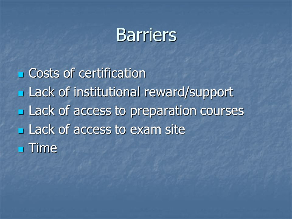 Barriers Costs of certification Lack of institutional reward/support