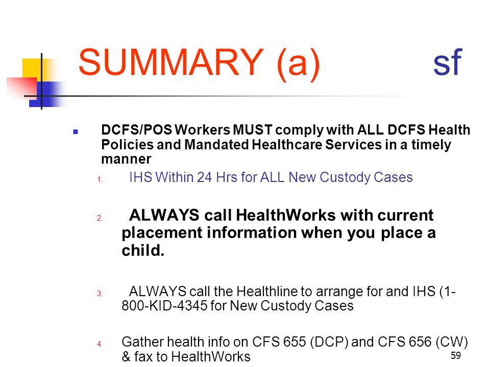 SUMMARY (a) sf DCFS/POS Workers MUST comply with ALL DCFS Health Policies and Mandated Healthcare Services in a timely manner.