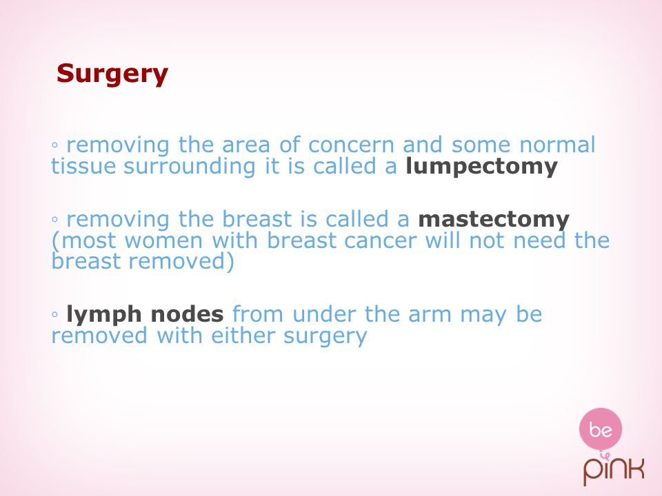 Surgery ◦ removing the area of concern and some normal tissue surrounding it is called a lumpectomy.