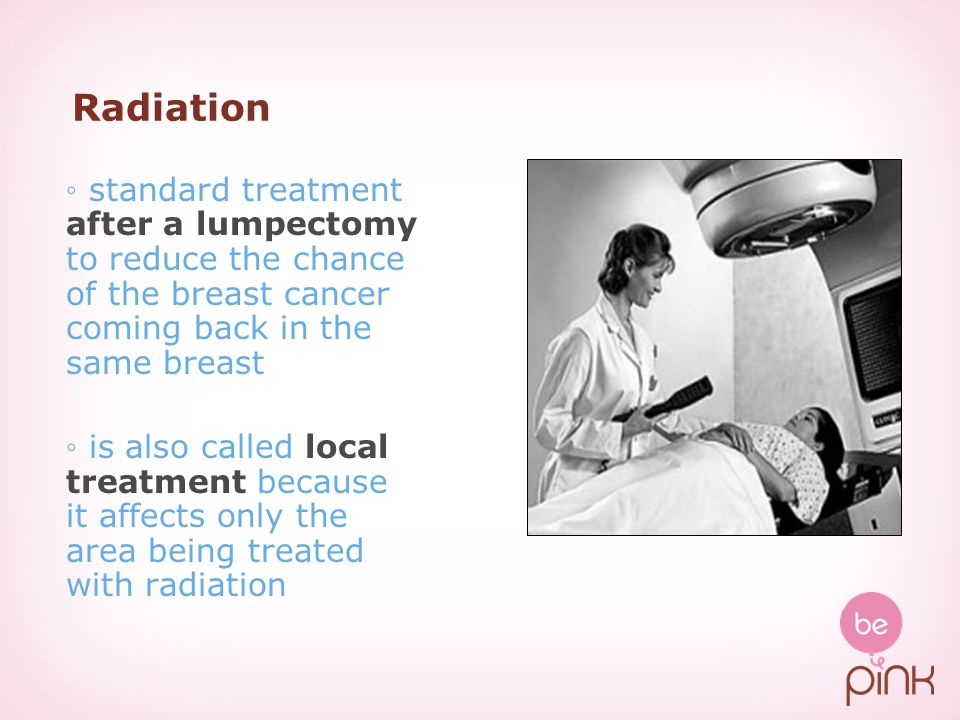 Radiation ◦ standard treatment after a lumpectomy to reduce the chance of the breast cancer coming back in the same breast.
