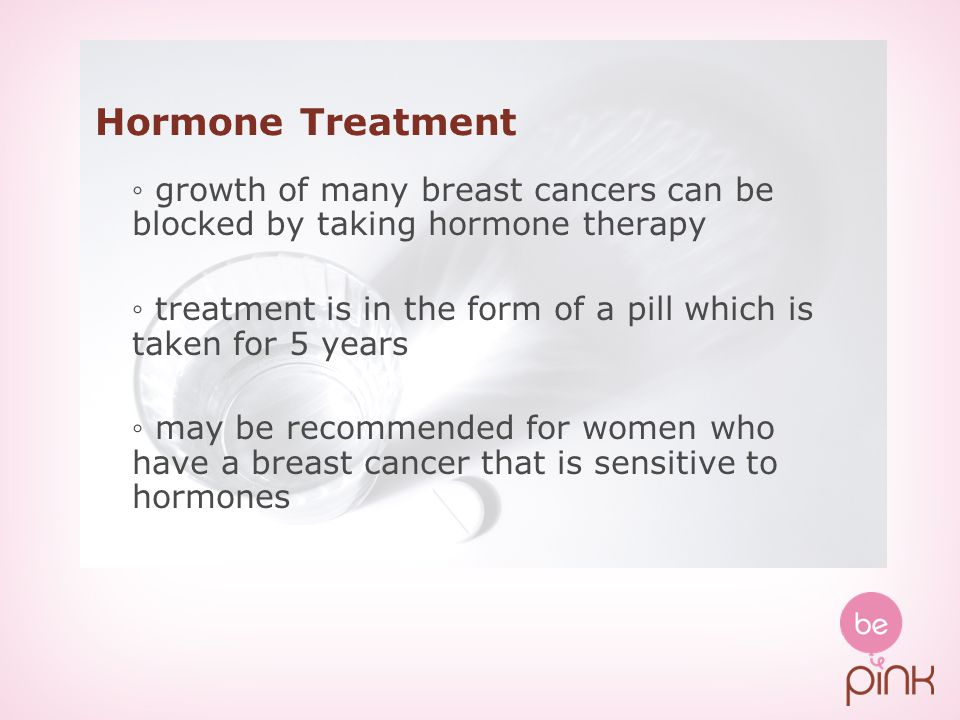 Hormone Treatment ◦ growth of many breast cancers can be blocked by taking hormone therapy.