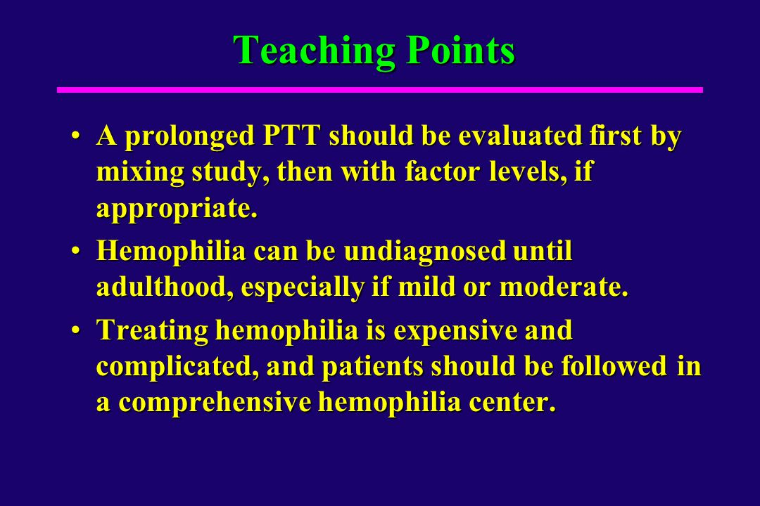 Teaching Points A prolonged PTT should be evaluated first by mixing study, then with factor levels, if appropriate.