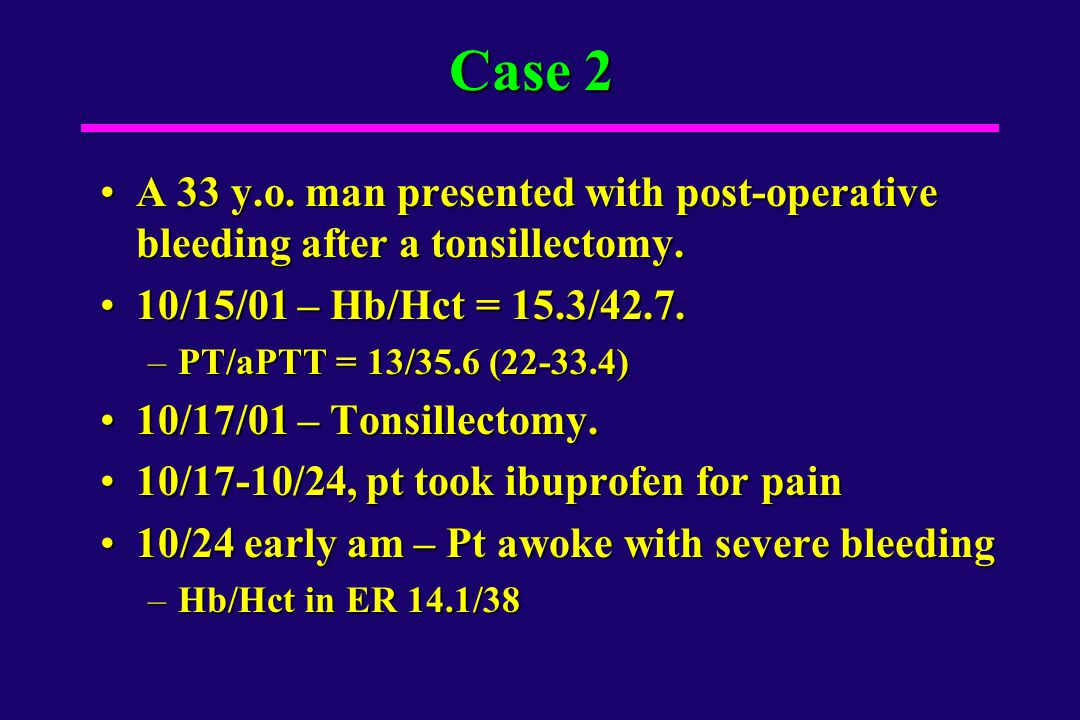 Case 2 A 33 y.o. man presented with post-operative bleeding after a tonsillectomy. 10/15/01 – Hb/Hct = 15.3/42.7.