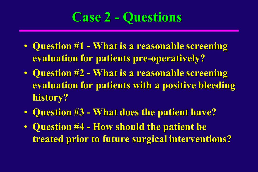 Case 2 - Questions Question #1 - What is a reasonable screening evaluation for patients pre-operatively
