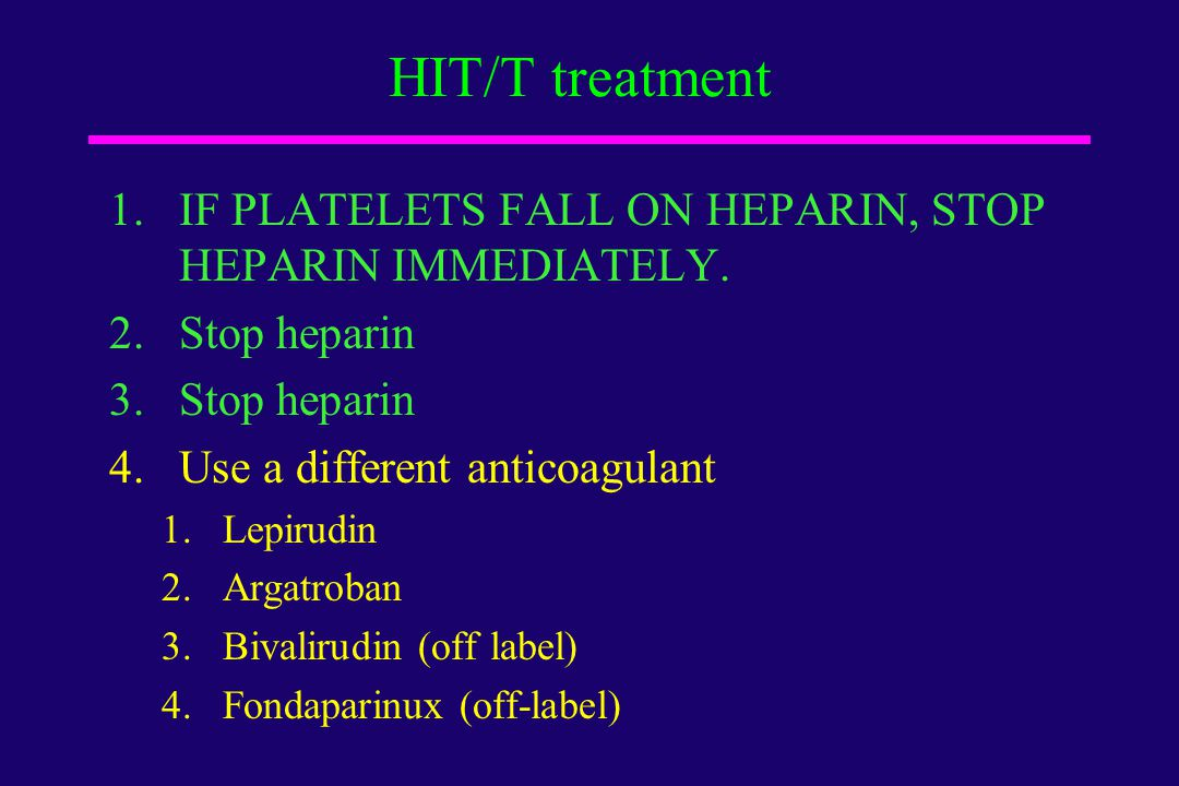 HIT/T treatment IF PLATELETS FALL ON HEPARIN, STOP HEPARIN IMMEDIATELY. Stop heparin. Use a different anticoagulant.