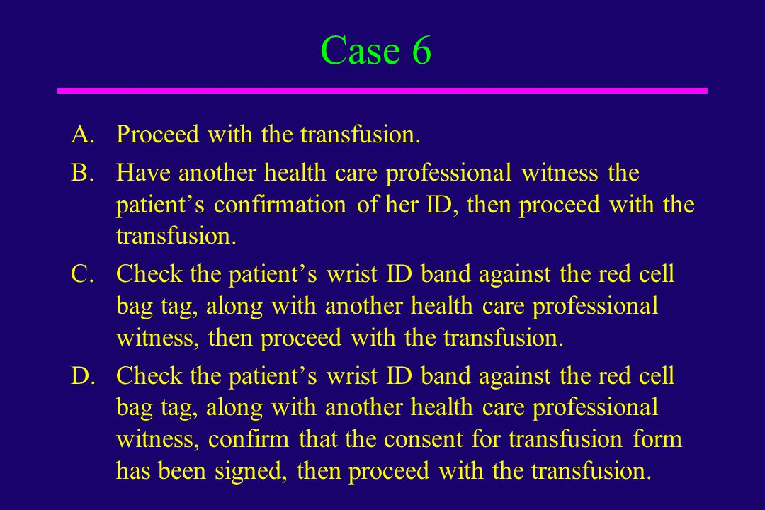 Case 6 Proceed with the transfusion.
