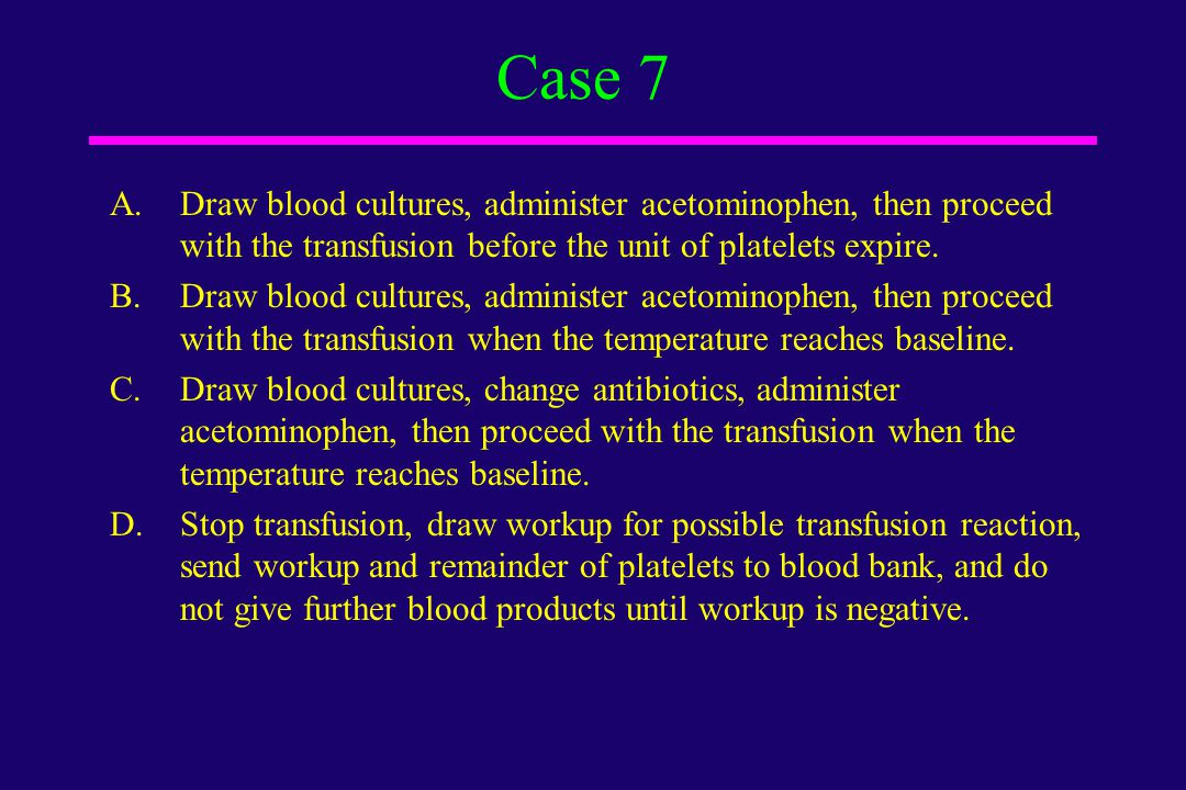 Case 7 Draw blood cultures, administer acetominophen, then proceed with the transfusion before the unit of platelets expire.