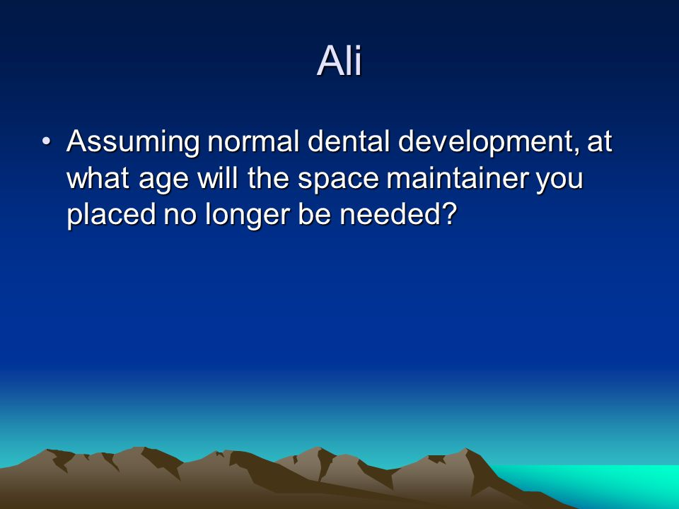 Ali Assuming normal dental development, at what age will the space maintainer you placed no longer be needed
