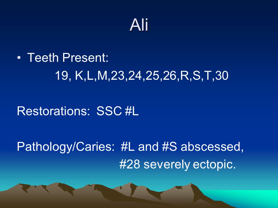 Ali Teeth Present: 19, K,L,M,23,24,25,26,R,S,T,30 Restorations: SSC #L