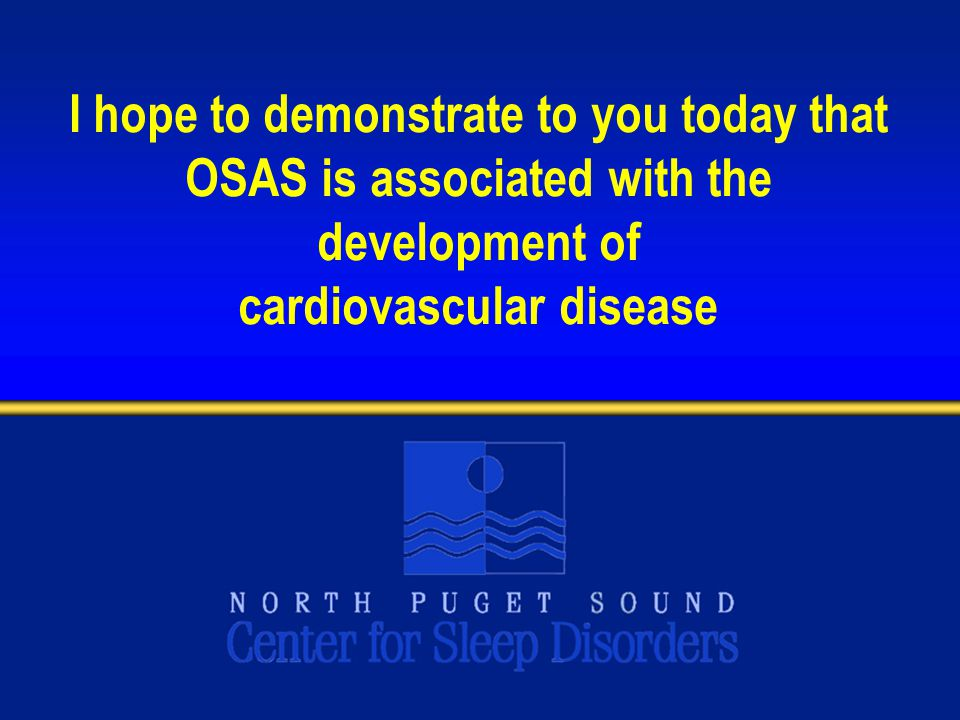 I hope to demonstrate to you today that OSAS is associated with the development of cardiovascular disease