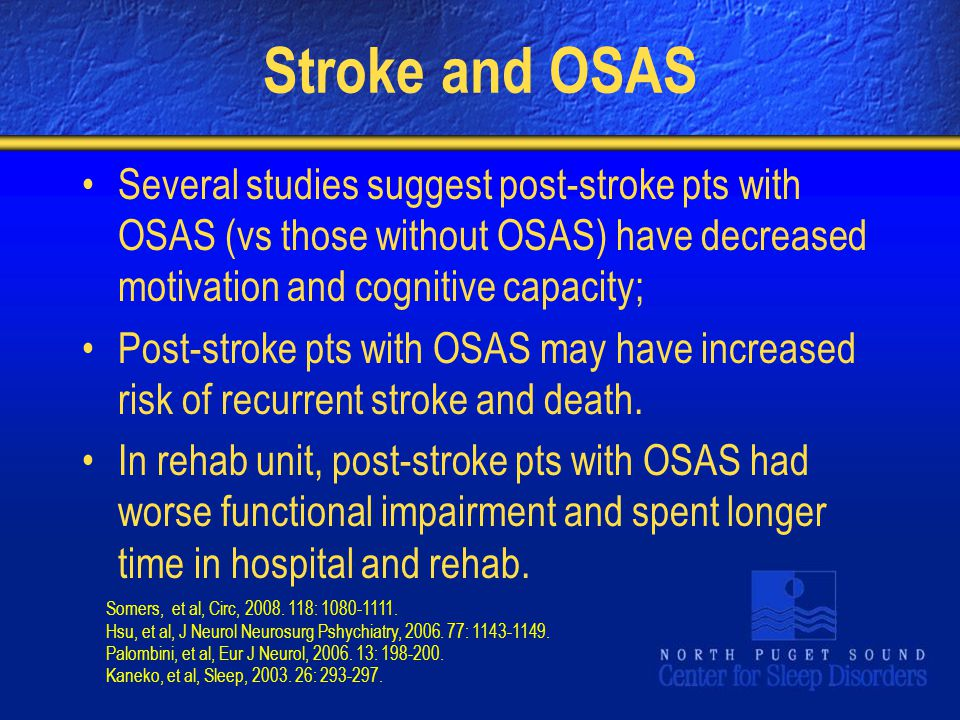 Stroke and OSAS Several studies suggest post-stroke pts with OSAS (vs those without OSAS) have decreased motivation and cognitive capacity;
